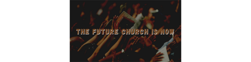 The Future Church Is Now