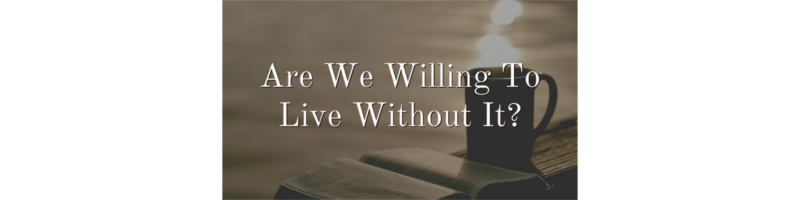 Are We Willing To Live Without It?